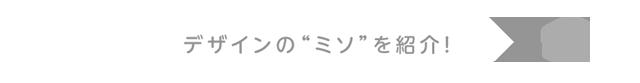 """デザインの""""ミソ""""を紹介!"""